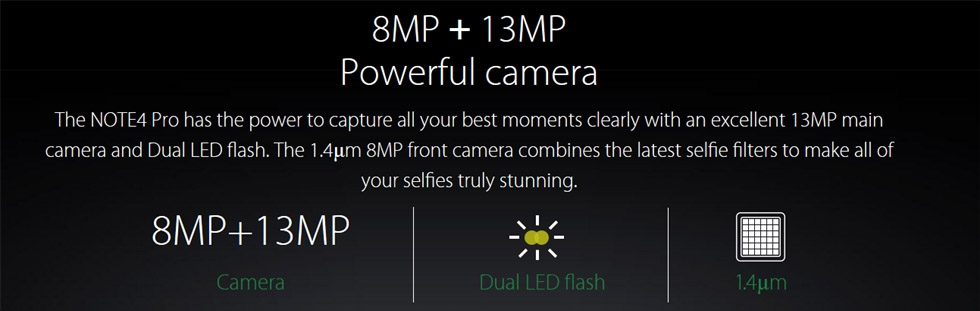 The NOTE4 Pro has the power to capture all your best moments clearly with an excellent 13MP main camera and Dual LED flash. The 1.4μm 8MP front camera combines the latest selfie filters to make all of your selfies truly stunning.